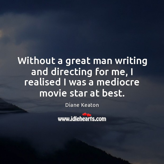 Without a great man writing and directing for me, I realised I Diane Keaton Picture Quote