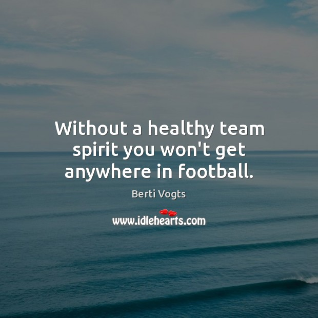 Image, Without a healthy team spirit you won't get anywhere in football.