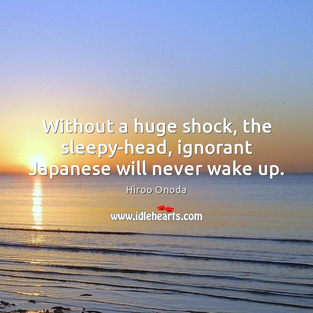 Without a huge shock, the sleepy-head, ignorant Japanese will never wake up. Image