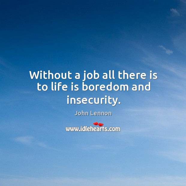 Image, Without a job all there is to life is boredom and insecurity.