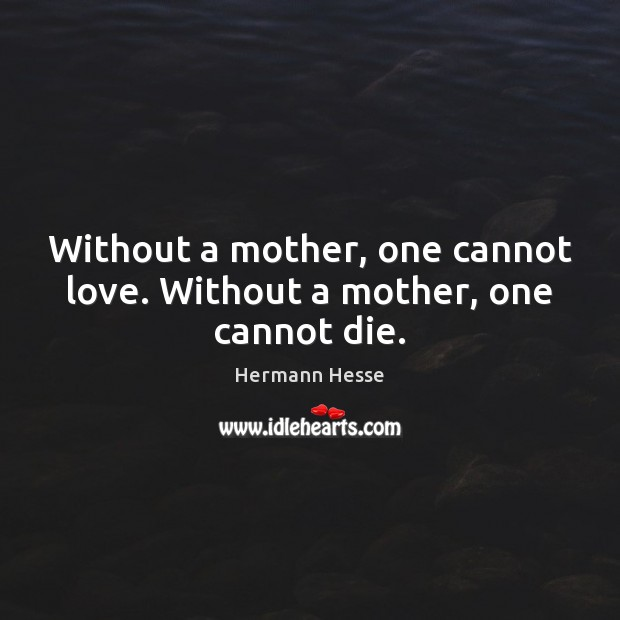 Image, Without a mother, one cannot love. Without a mother, one cannot die.