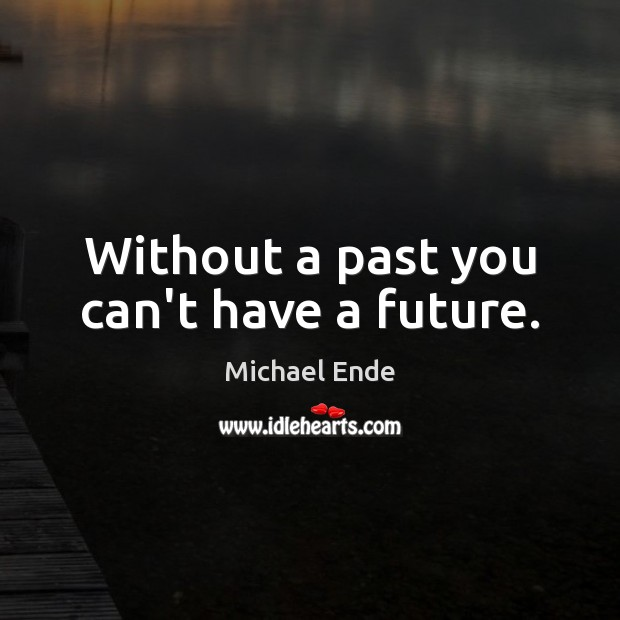 Image, Without a past you can't have a future.