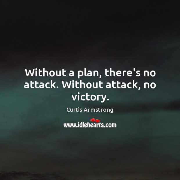 Without a plan, there's no attack. Without attack, no victory. Curtis Armstrong Picture Quote