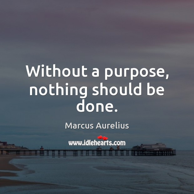 Without a purpose, nothing should be done. Image