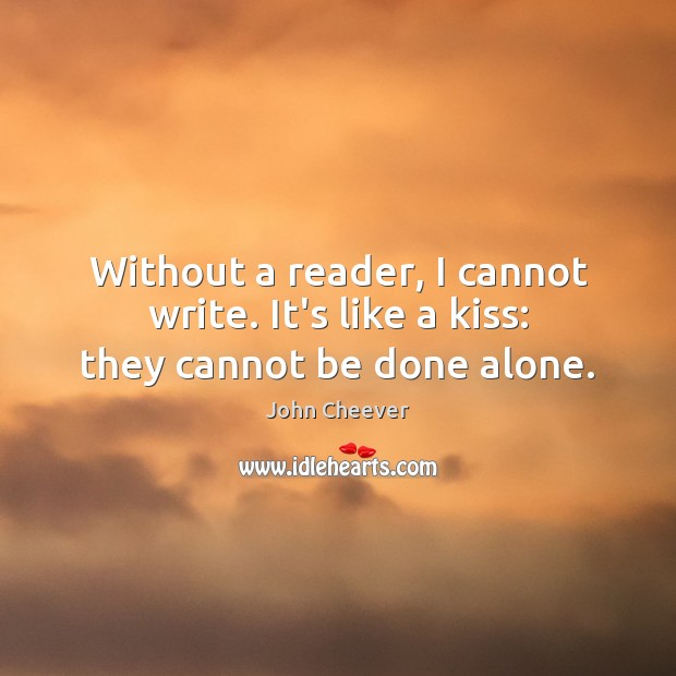 Without a reader, I cannot write. It's like a kiss: they cannot be done alone. John Cheever Picture Quote