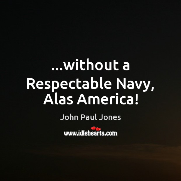 …without a Respectable Navy, Alas America! Image