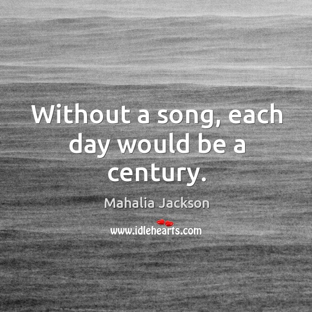 Without a song, each day would be a century. Mahalia Jackson Picture Quote