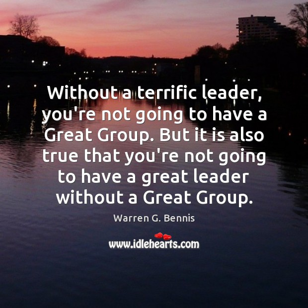 Without a terrific leader, you're not going to have a Great Group. Warren G. Bennis Picture Quote