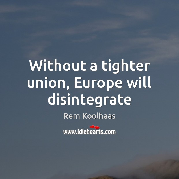 Without a tighter union, Europe will disintegrate Rem Koolhaas Picture Quote