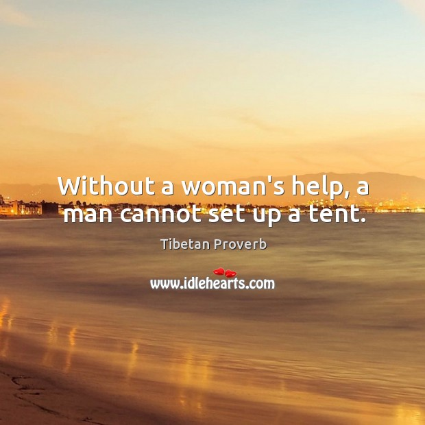Without a woman's help, a man cannot set up a tent. Tibetan Proverbs Image