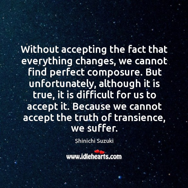 Without accepting the fact that everything changes Shinichi Suzuki Picture Quote