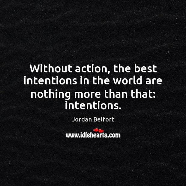 Without action, the best intentions in the world are nothing more than that: intentions. Best Intentions Quotes Image