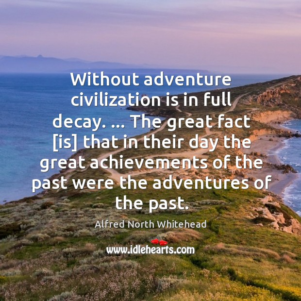 Without adventure civilization is in full decay. … The great fact [is] that Image