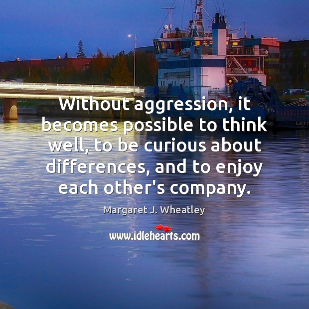 Without aggression, it becomes possible to think well, to be curious about Margaret J. Wheatley Picture Quote