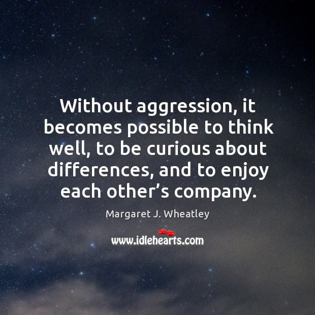 Without aggression, it becomes possible to think well Margaret J. Wheatley Picture Quote