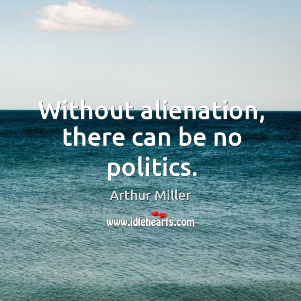 Without alienation, there can be no politics. Image