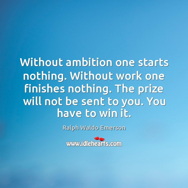 Without ambition one starts nothing. Without work one finishes nothing. The prize Image
