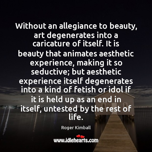 Without an allegiance to beauty, art degenerates into a caricature of itself. Image