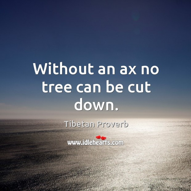 Without an ax no tree can be cut down. Tibetan Proverbs Image