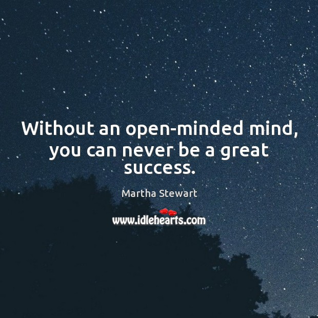 Without an open-minded mind, you can never be a great success. Martha Stewart Picture Quote