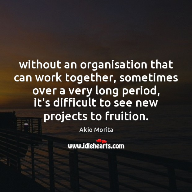 Without an organisation that can work together, sometimes over a very long Image