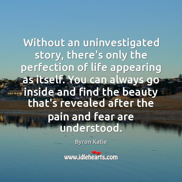 Without an uninvestigated story, there's only the perfection of life appearing as Byron Katie Picture Quote