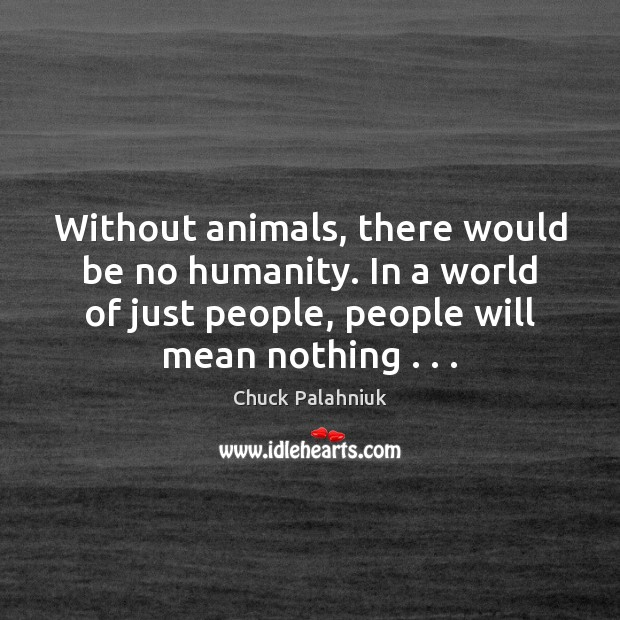 Without animals, there would be no humanity. In a world of just Image