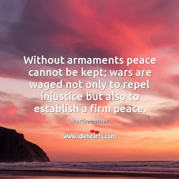 Without armaments peace cannot be kept; wars are waged not only to Image
