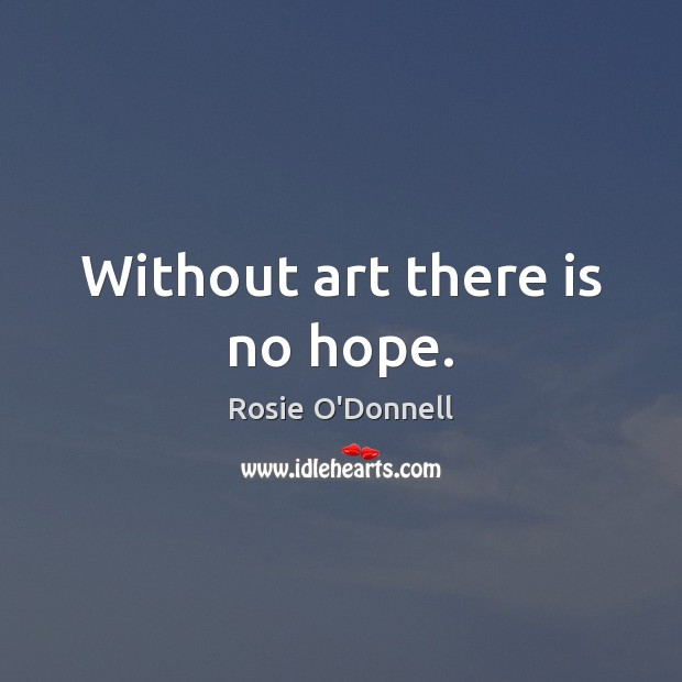 Without art there is no hope. Image