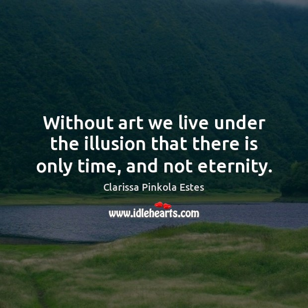 Without art we live under the illusion that there is only time, and not eternity. Clarissa Pinkola Estes Picture Quote