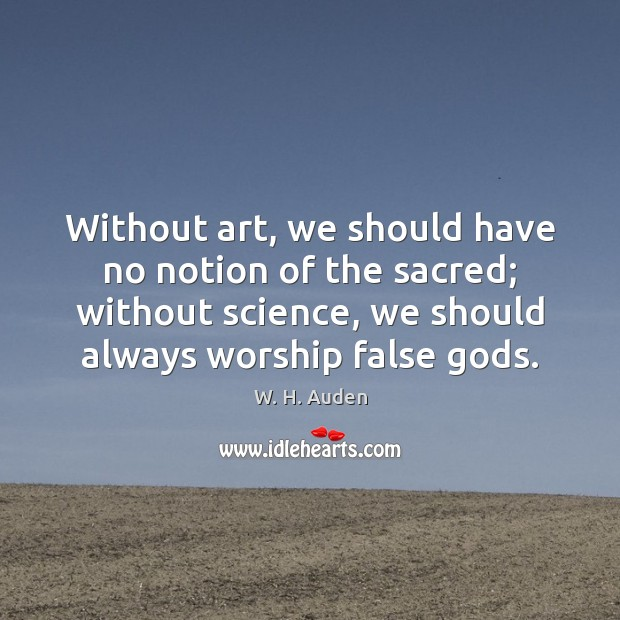 Without art, we should have no notion of the sacred; without science, W. H. Auden Picture Quote
