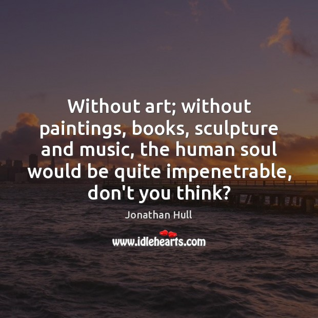 Without art; without paintings, books, sculpture and music, the human soul would Image