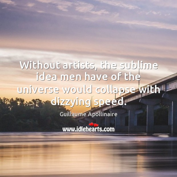 Without artists, the sublime idea men have of the universe would collapse Image