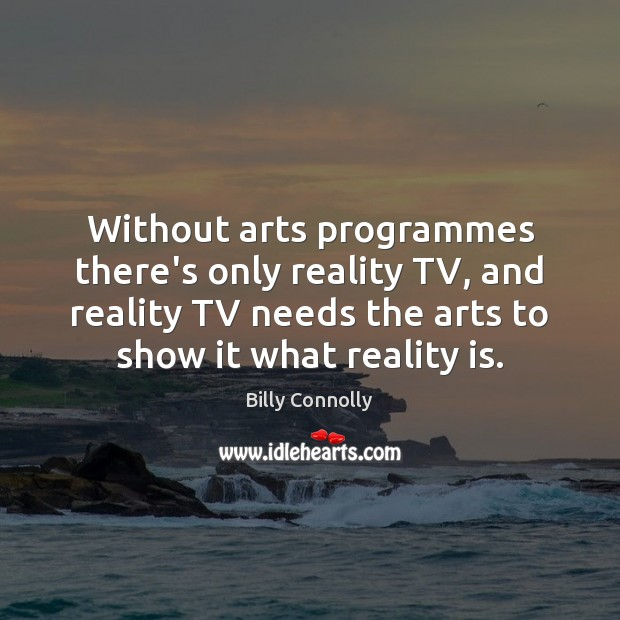 Image, Without arts programmes there's only reality TV, and reality TV needs the