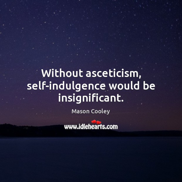 Without asceticism, self-indulgence would be insignificant. Image