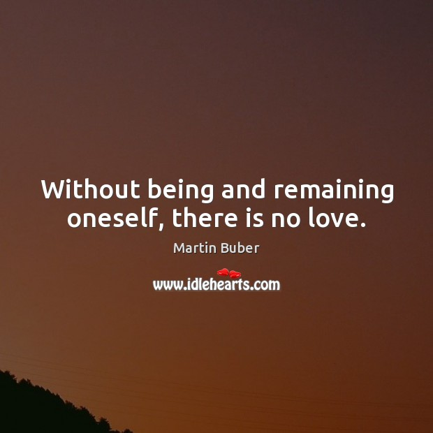 Without being and remaining oneself, there is no love. Martin Buber Picture Quote