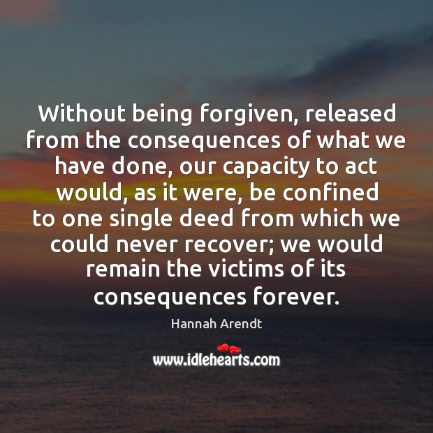 Without being forgiven, released from the consequences of what we have done, Hannah Arendt Picture Quote