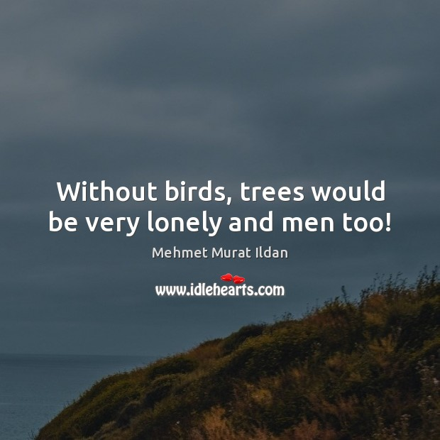 Image, Without birds, trees would be very lonely and men too!