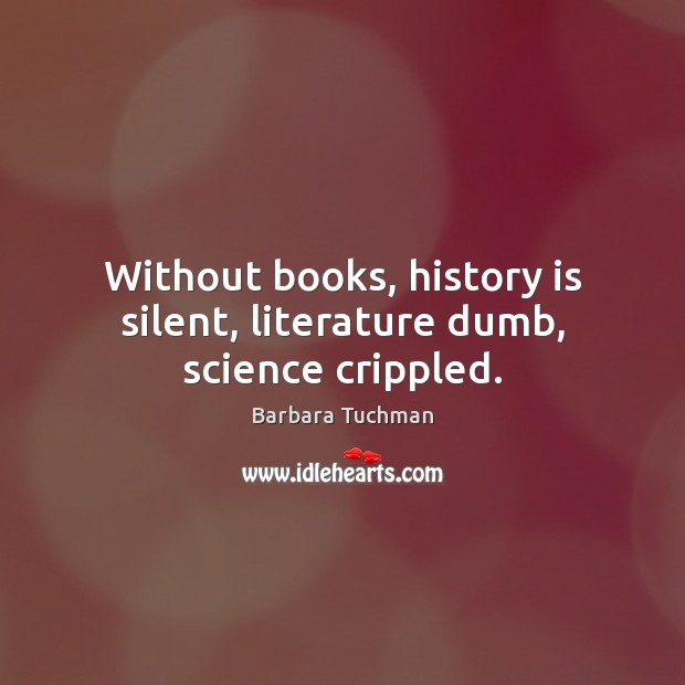 Without books, history is silent, literature dumb, science crippled. Image