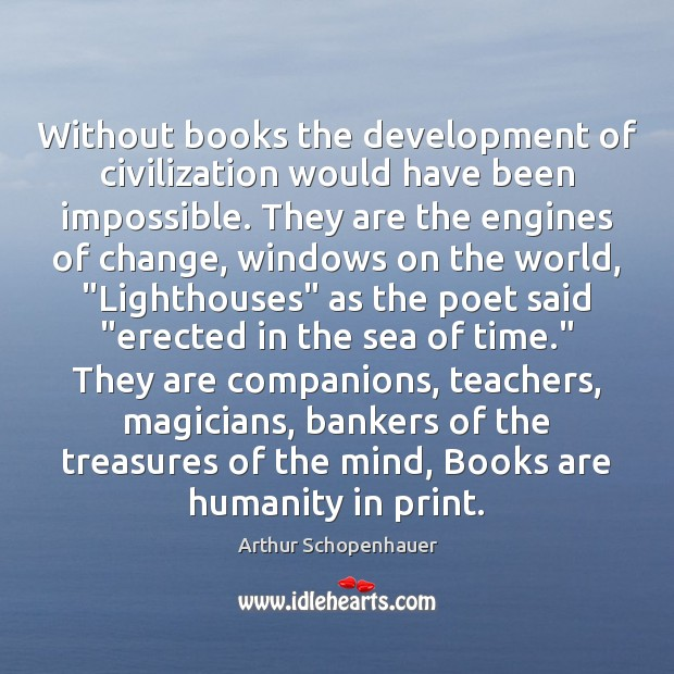 Without books the development of civilization would have been impossible. They are Arthur Schopenhauer Picture Quote