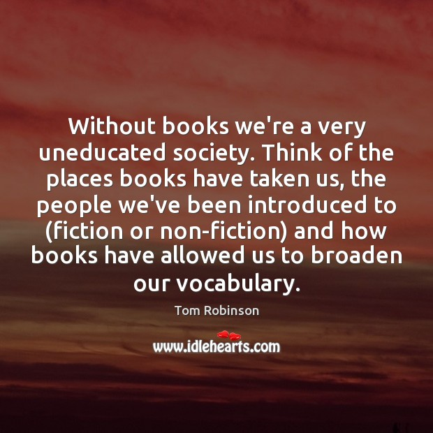 Without books we're a very uneducated society. Think of the places books Image