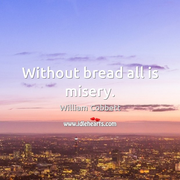 Without bread all is misery. William Cobbett Picture Quote