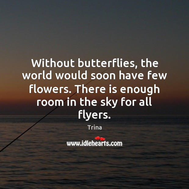 Without butterflies, the world would soon have few flowers. There is enough Trina Picture Quote