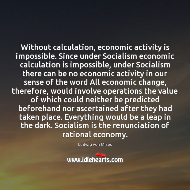 Without calculation, economic activity is impossible. Since under Socialism economic calculation is Image