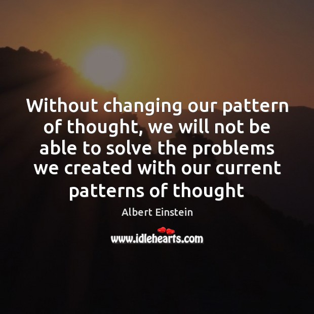 Image, Without changing our pattern of thought, we will not be able to