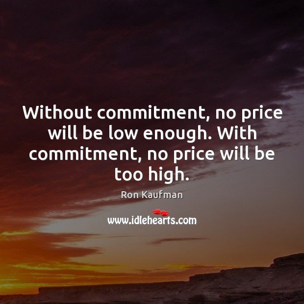 Without commitment, no price will be low enough. With commitment, no price Ron Kaufman Picture Quote