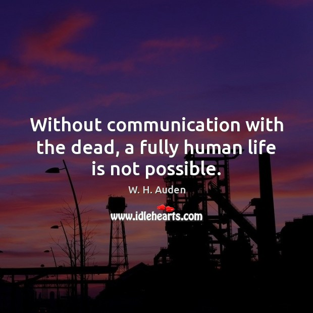 Without communication with the dead, a fully human life is not possible. W. H. Auden Picture Quote