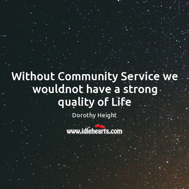 Without Community Service we wouldnot have a strong quality of Life Dorothy Height Picture Quote