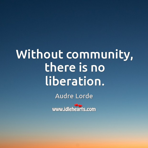 Without community, there is no liberation. Audre Lorde Picture Quote