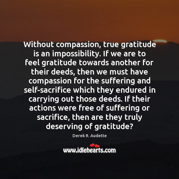 Without compassion, true gratitude is an impossibility. If we are to feel Gratitude Quotes Image